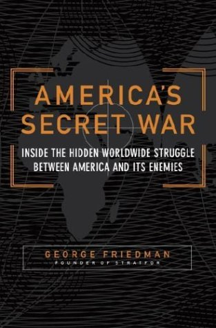 America&#39;s Secret War: Inside the Hidden Worldwide Struggle Between America and Its Enemies, by George Friedman, founder of STRATFOR