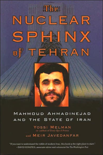 The Nuclear Sphinx of Tehran: Mahmoud Ahmadinejad and the State of Iran - Yossi Melman